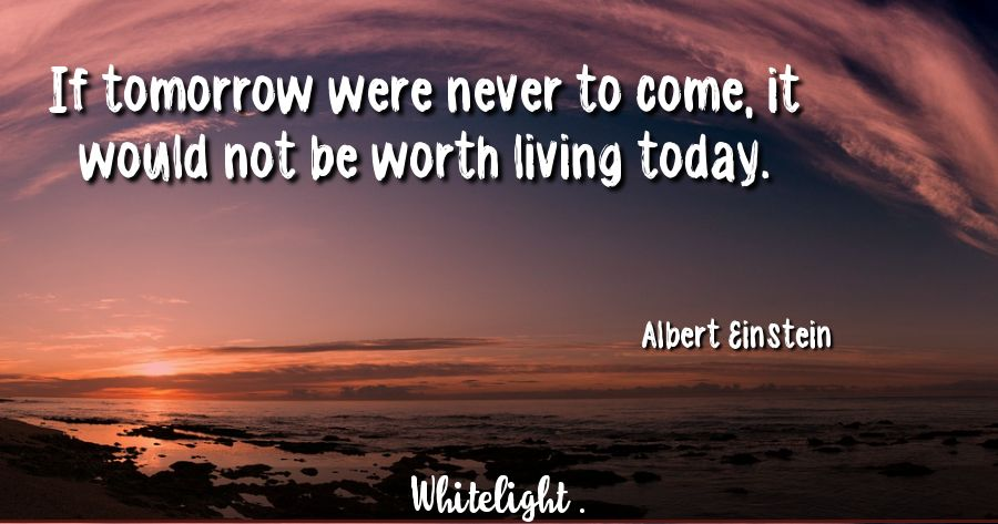 If tomorrow were never to come, it would not be worth living today.  -Albert Einstein