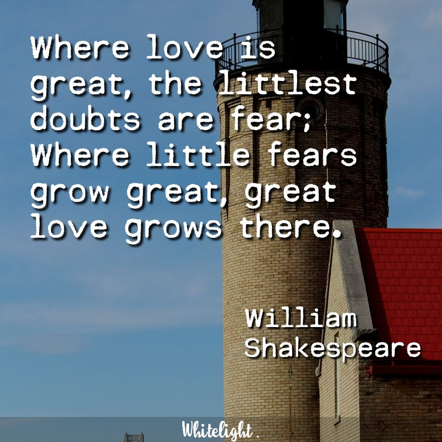 Where love is great, the littlest doubts are fear; Where little fears grow great, great love grows there.  -William Shakespeare