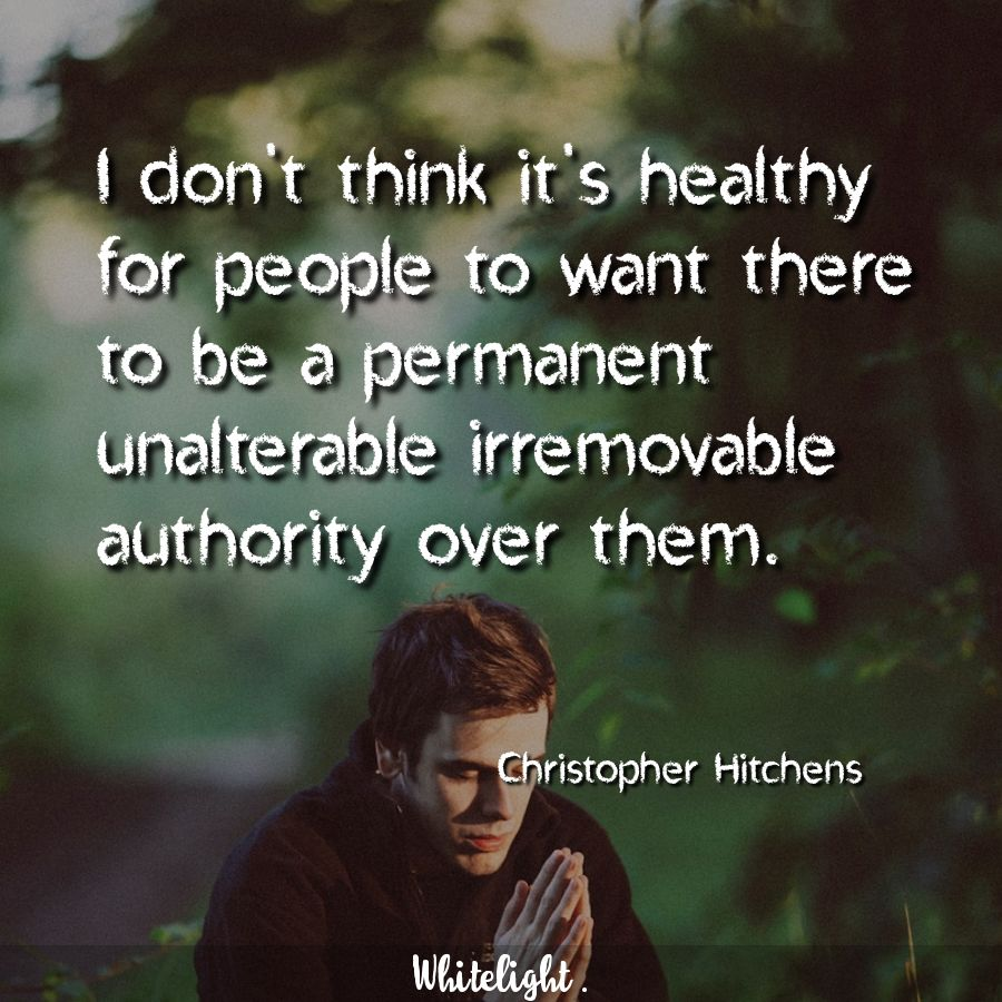 I don't think it's healthy for people to want there to be a permanent unalterable irremovable authority over them. -Christopher Hitchens