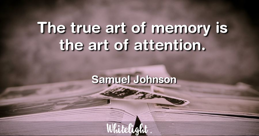 The true art of memory is the art of attention. -Samuel Johnson
