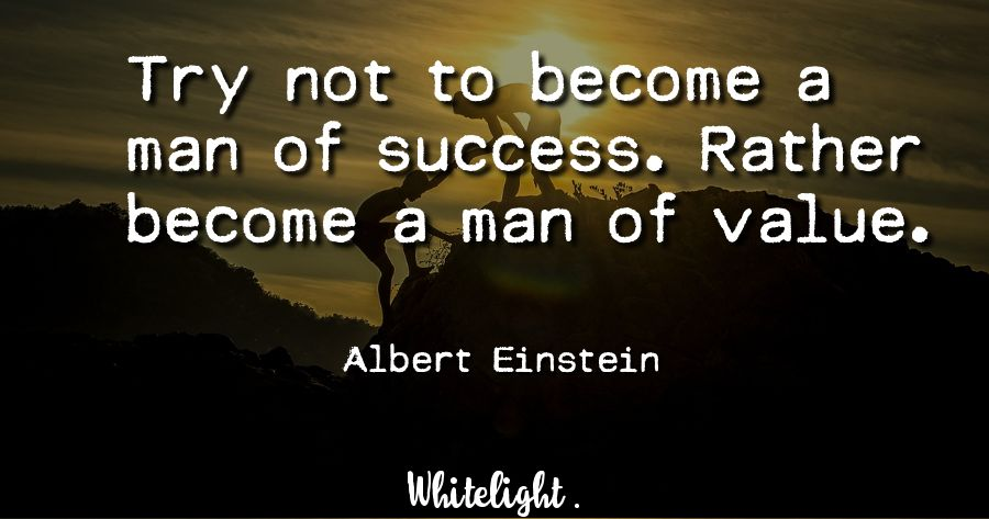 Try not to become a man of success. Rather become a man of value. -Albert Einstein