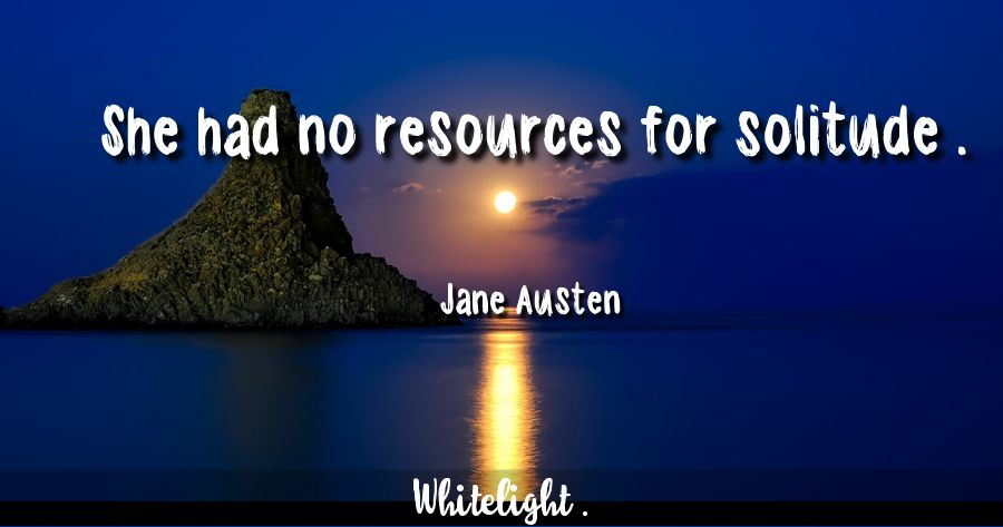 She had no resources for solitude . -Jane Austen