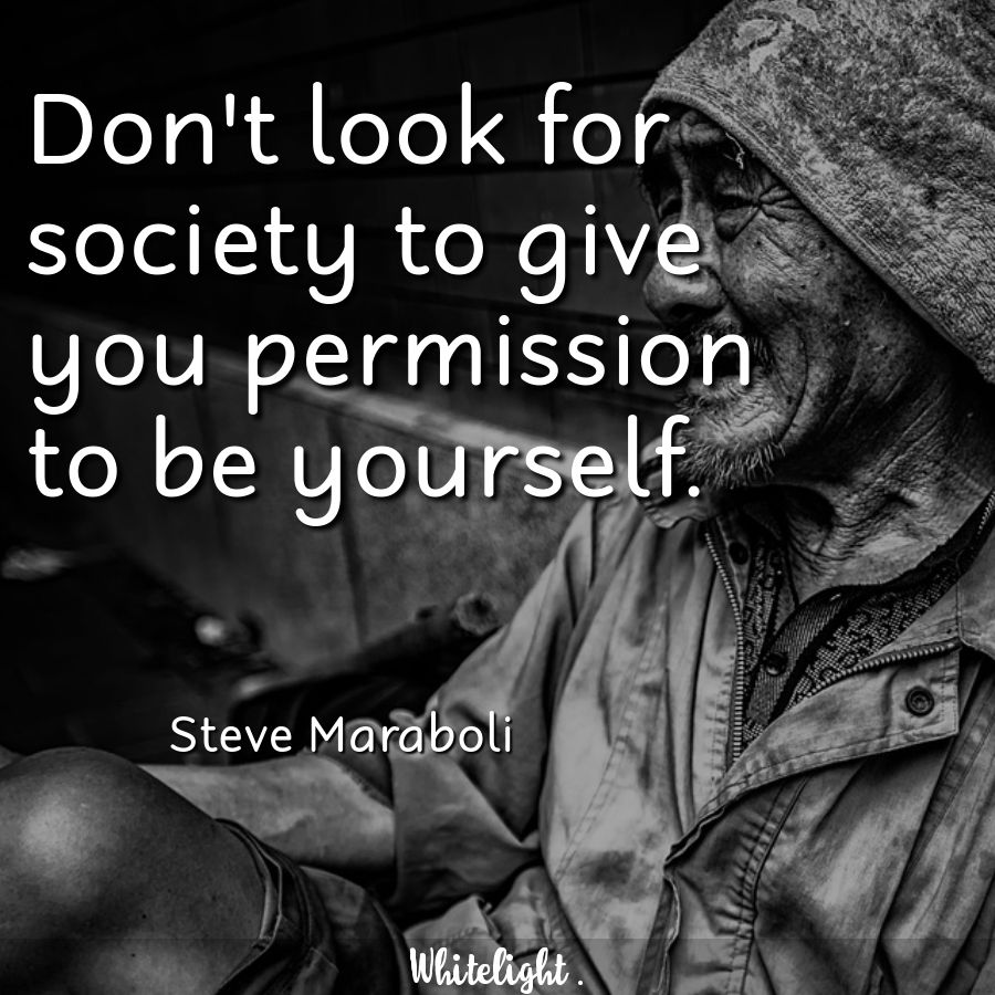 Don't look for society to give you permission to be yourself. -Steve Maraboli