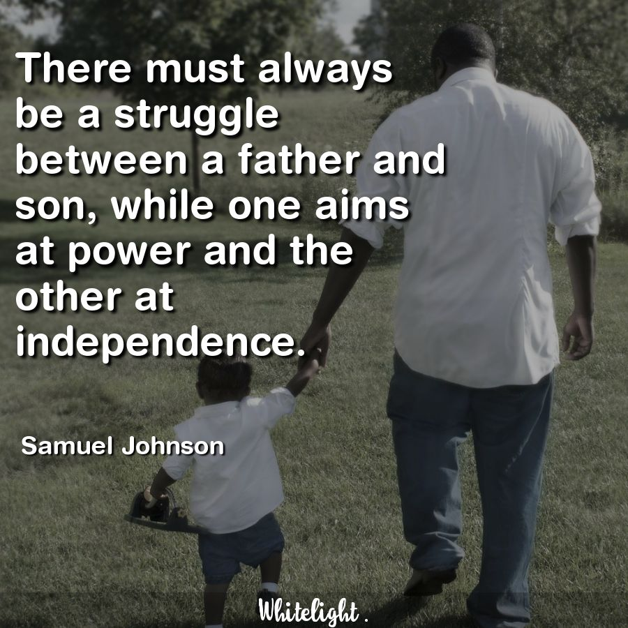 There must always be a struggle between a father and son, while one aims at power and the other at independence. -Samuel Johnson