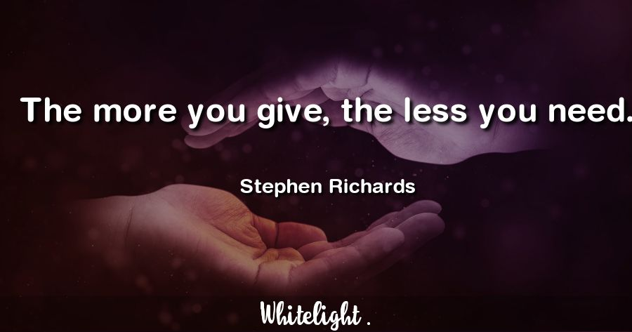 The more you give, the less you need. -Stephen Richards