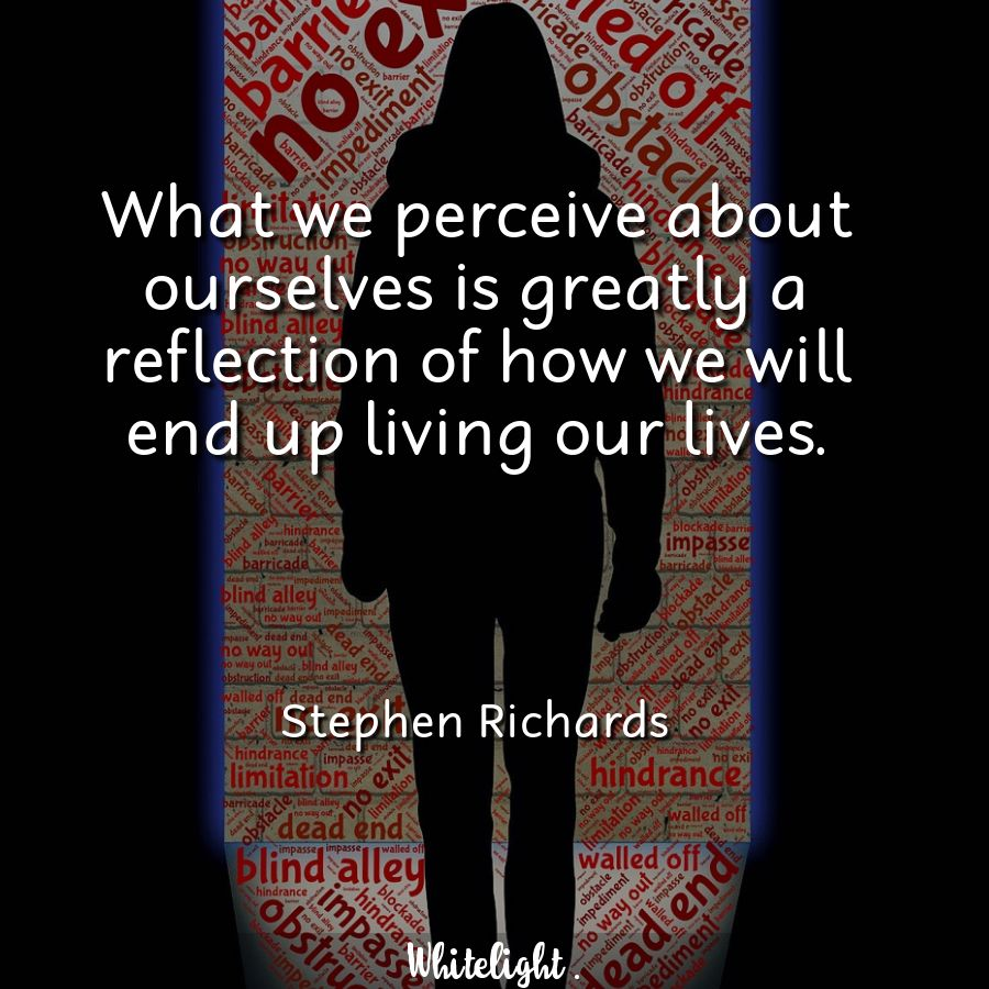 What we perceive about ourselves is greatly a reflection of how we will end up living our lives.  -Stephen Richards