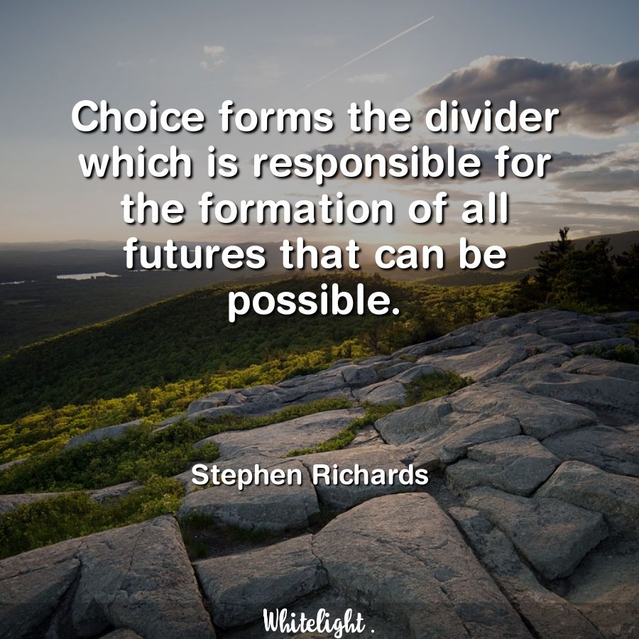 Choice forms the divider which is responsible for the formation of all futures that can be possible.  -Stephen Richards