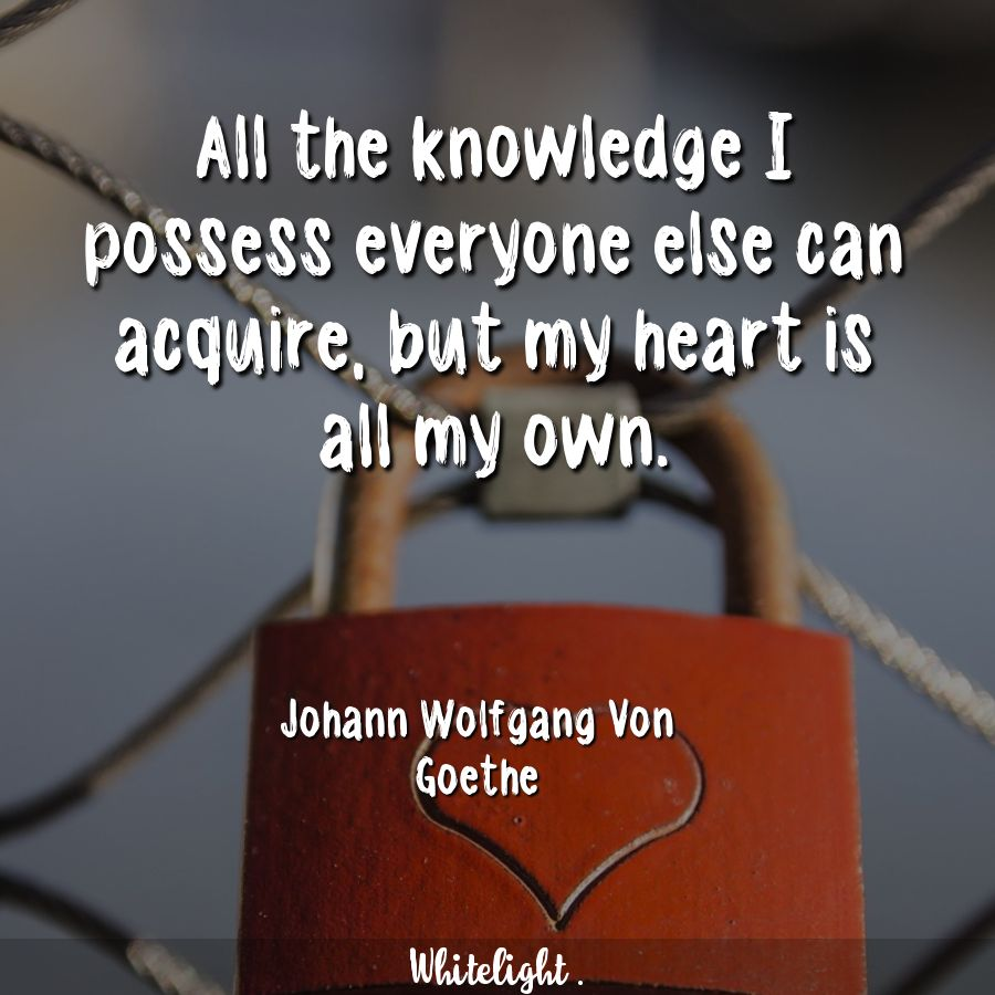 All the knowledge I possess everyone else can acquire, but my heart is all my own. -Johann Wolfgang Von Goethe