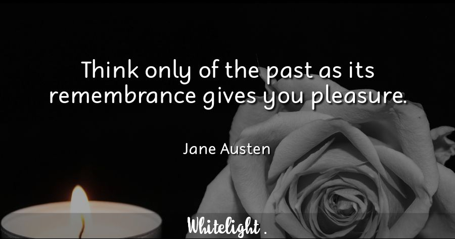 Think only of the past as its remembrance gives you pleasure.  -Jane Austen