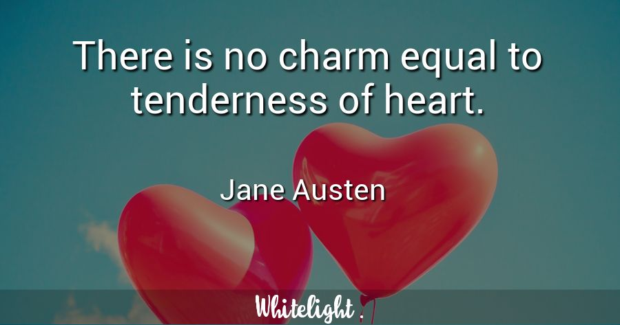 There is no charm equal to tenderness of heart. -Jane Austen