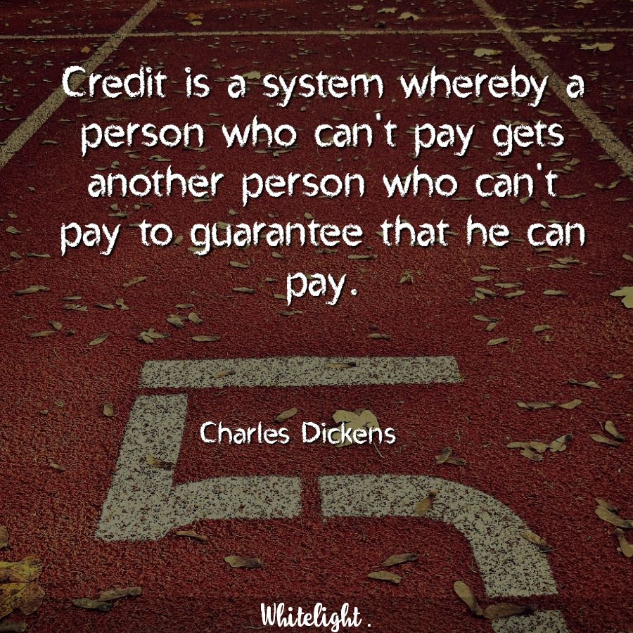 Credit is a system whereby a person who can't pay gets another person who can't pay to guarantee that he can pay. -Charles Dickens