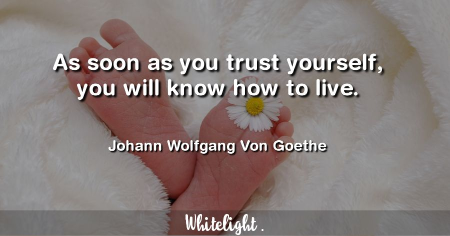As soon as you trust yourself, you will know how to live. -Johann Wolfgang Von Goethe