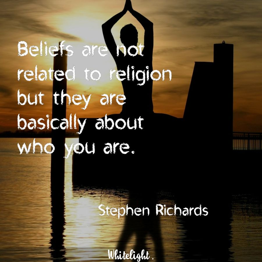 Beliefs are not related to religion but they are basically about who you are.  -Stephen Richards