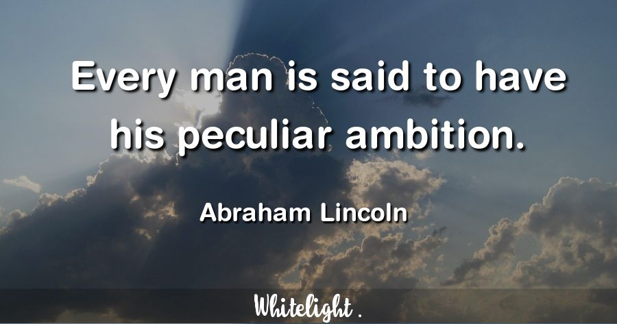 Every man is said to have his peculiar ambition. -Abraham Lincoln