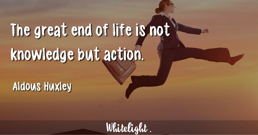 The great end of life is not knowledge but action. -Aldous Huxley