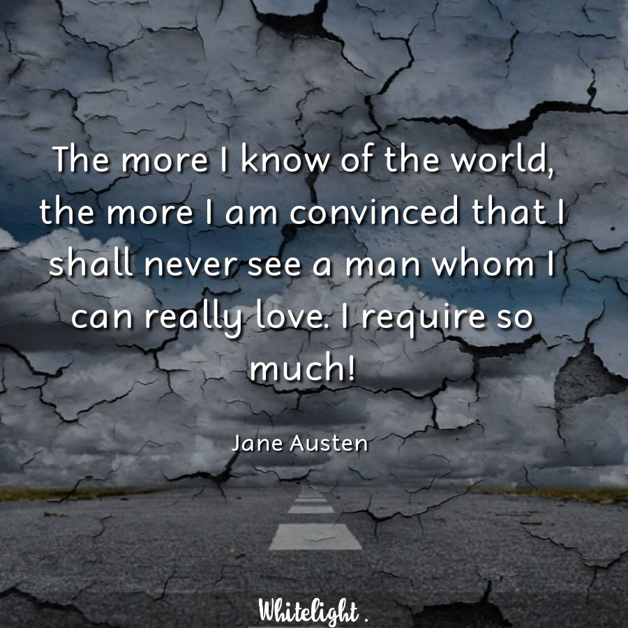 The more I know of the world, the more I am convinced that I shall never see a man whom I can really love. I require so much!  -Jane Austen
