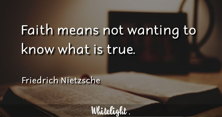 Faith means not wanting to know what is true. -Friedrich Nietzsche