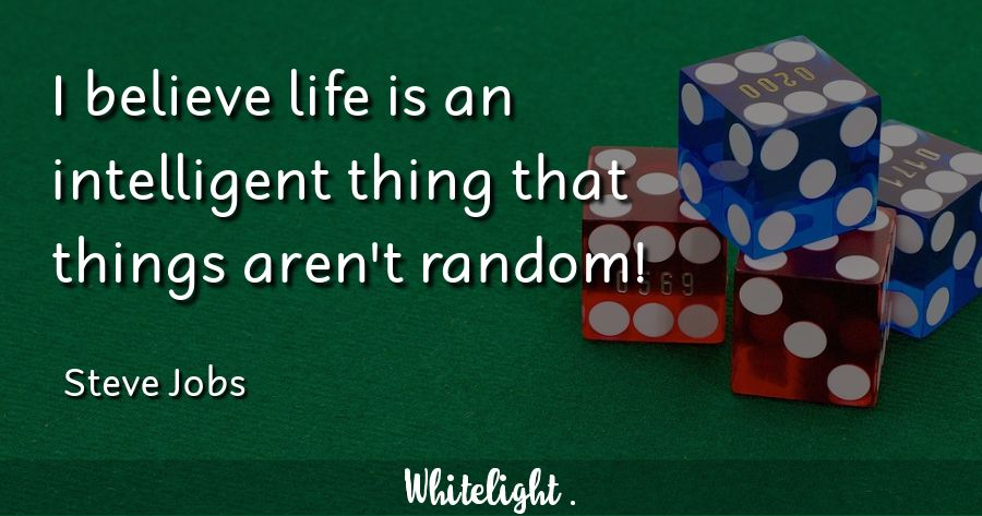 I believe life is an intelligent thing that things aren't random! -Steve Jobs