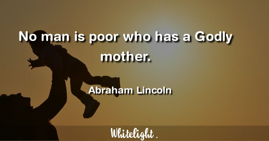 No man is poor who has a Godly mother. -Abraham Lincoln