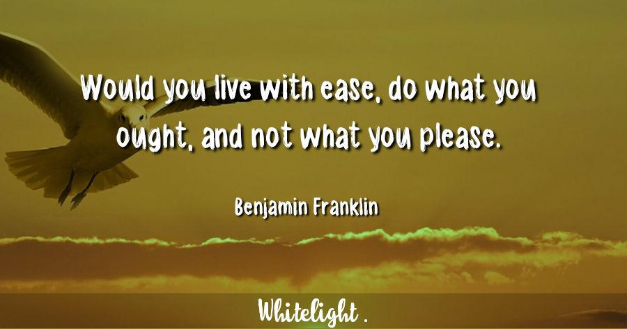 Would you live with ease, do what you ought, and not what you please. -Benjamin Franklin