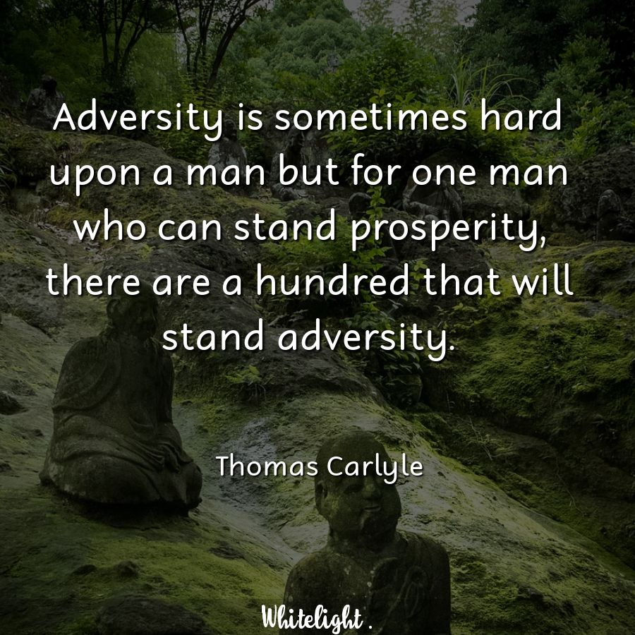 Adversity is sometimes hard upon a man but for one man who can stand prosperity, there are a hundred that will stand adversity. -Thomas Carlyle