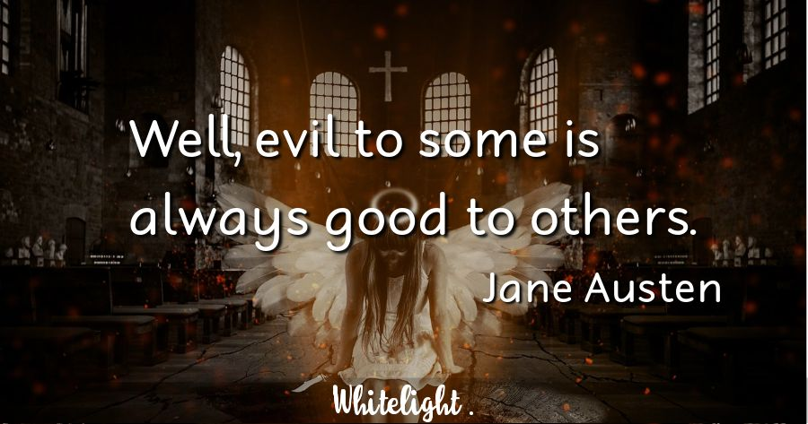 Well, evil to some is always good to others.  -Jane Austen