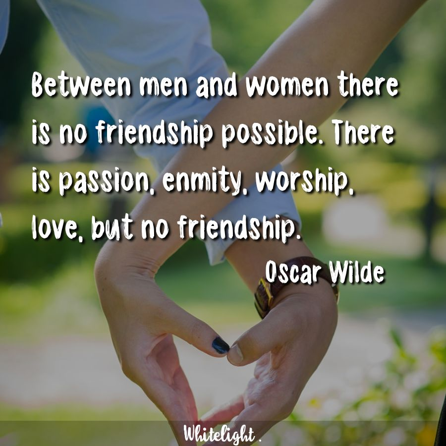 Between men and women there is no friendship possible. There is passion, enmity, worship, love, but no friendship. -Oscar Wilde