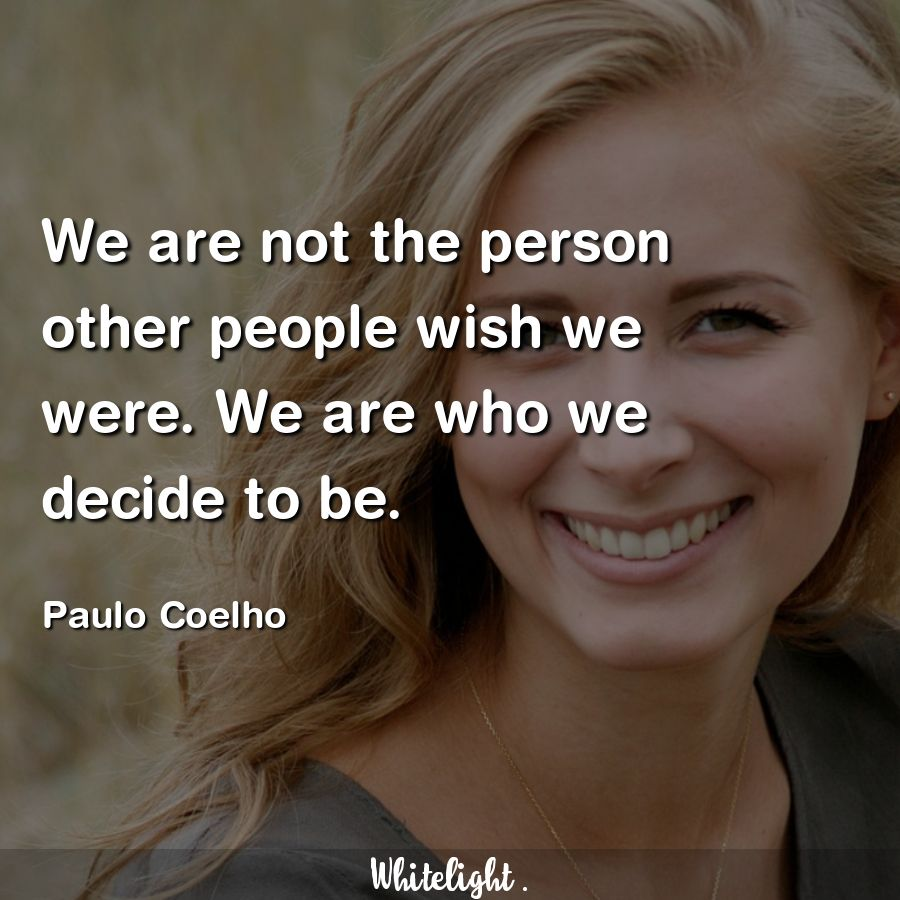 We are not the person other people wish we were. We are who we decide to be. -Paulo Coelho