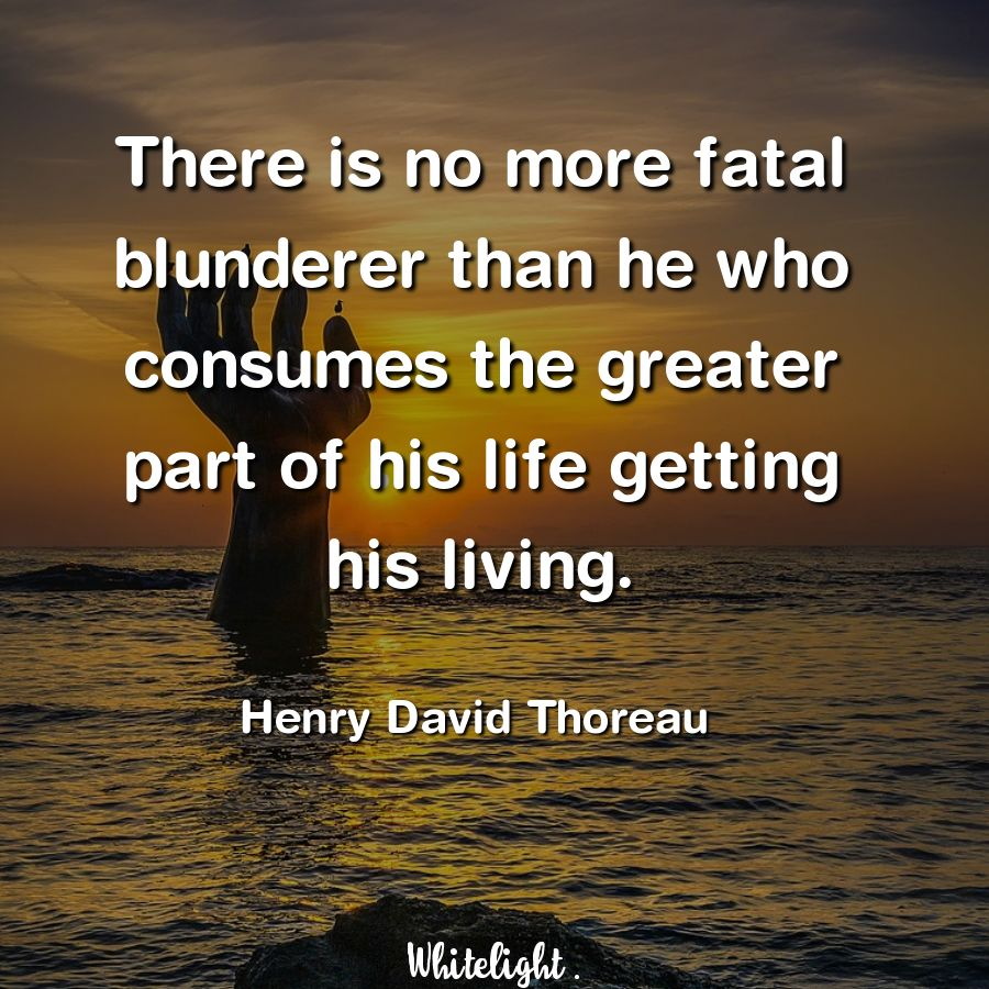 There is no more fatal blunderer than he who consumes the greater part of his life getting his living. -Henry David Thoreau