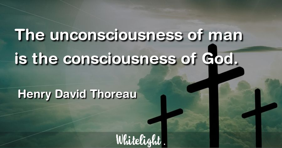 The unconsciousness of man is the consciousness of God. -Henry David Thoreau