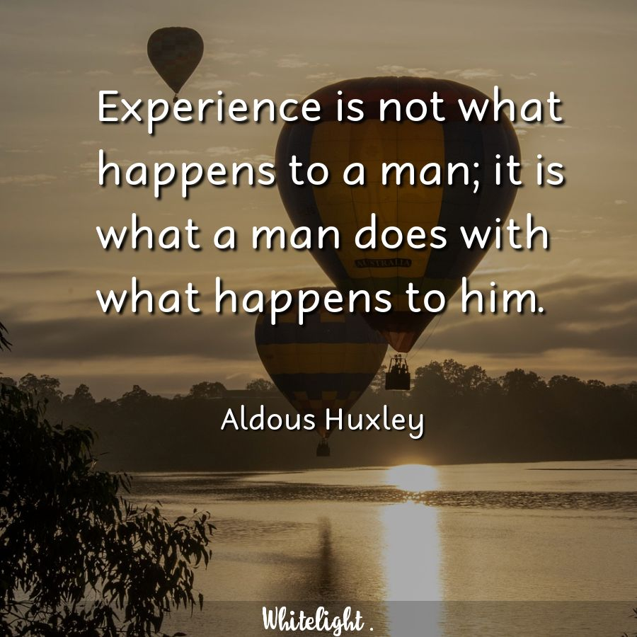 Experience is not what happens to a man; it is what a man does with what happens to him.  -Aldous Huxley