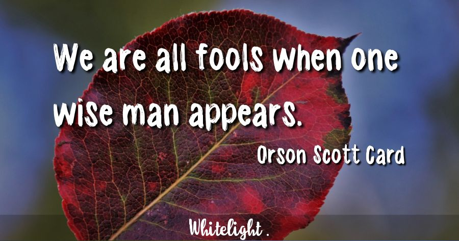 We are all fools when one wise man appears. -Orson Scott Card