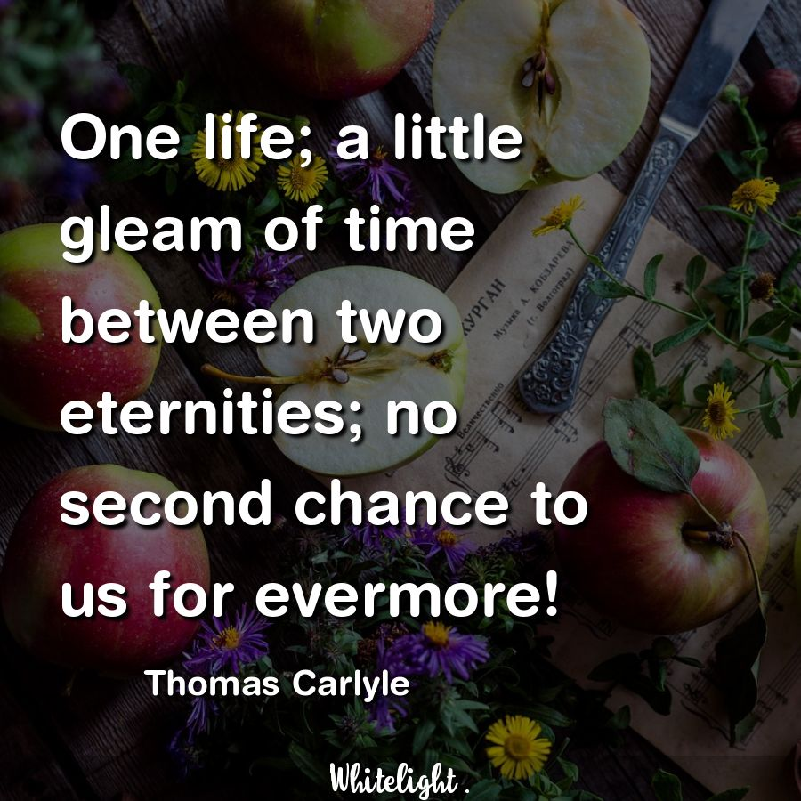 One life; a little gleam of time between two eternities; no second chance to us for evermore! -Thomas Carlyle